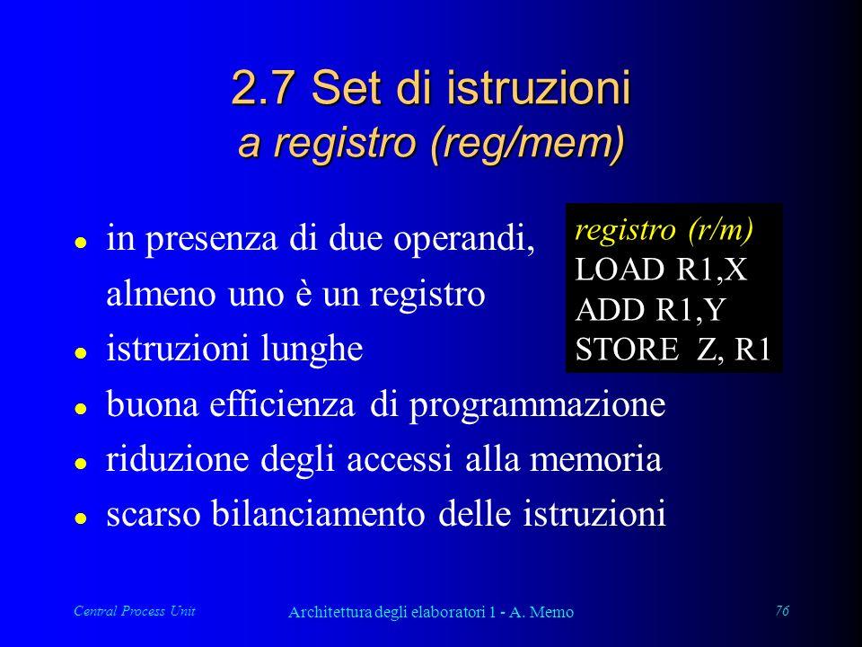 Central Process Unit Architettura degli elaboratori 1 - A. Memo 76 2.7 Set di istruzioni a registro (reg/mem) l in presenza di due operandi, almeno un