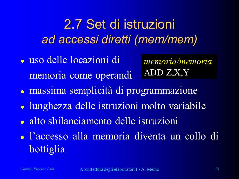 Central Process Unit Architettura degli elaboratori 1 - A. Memo 78 2.7 Set di istruzioni ad accessi diretti (mem/mem) l uso delle locazioni di memoria