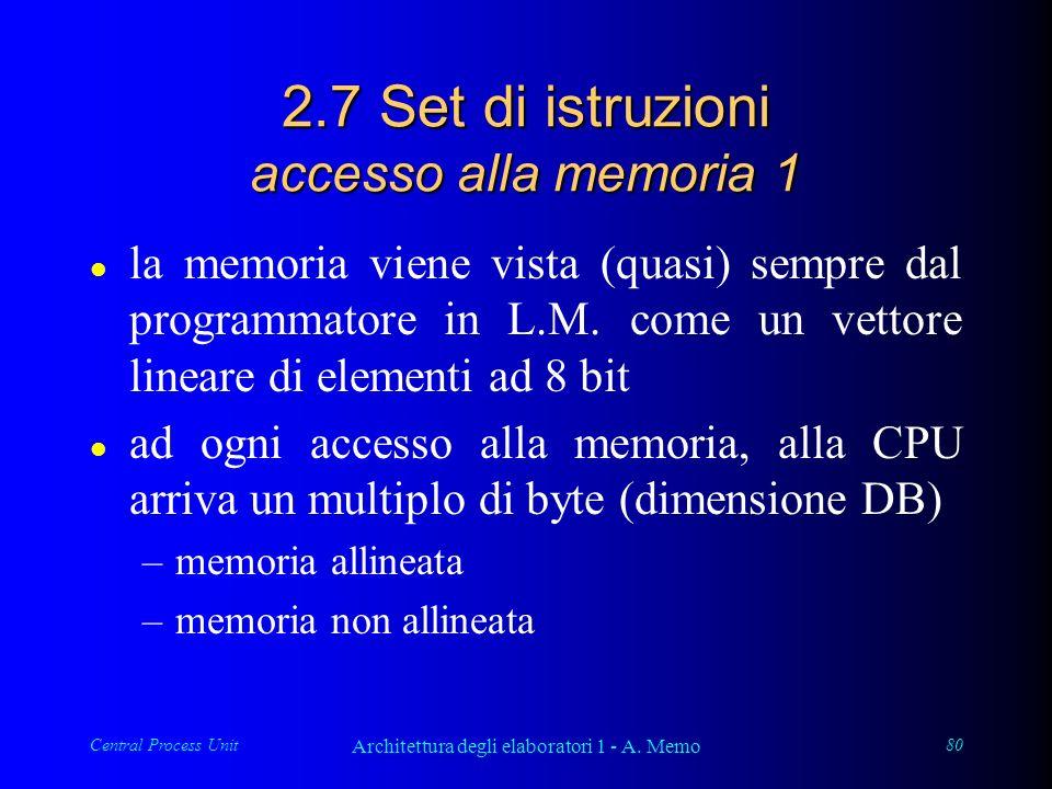 Central Process Unit Architettura degli elaboratori 1 - A. Memo 80 2.7 Set di istruzioni accesso alla memoria 1 l la memoria viene vista (quasi) sempr