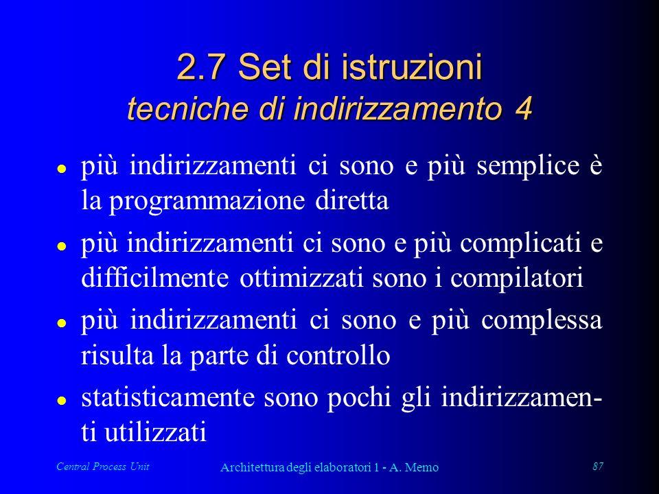 Central Process Unit Architettura degli elaboratori 1 - A. Memo 87 2.7 Set di istruzioni tecniche di indirizzamento 4 l più indirizzamenti ci sono e p