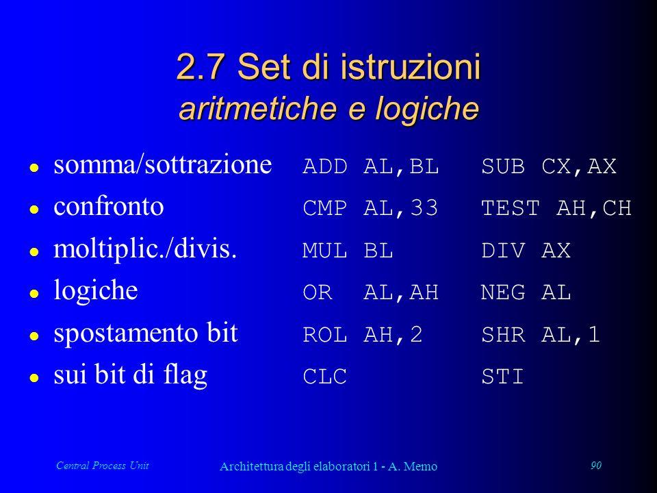 Central Process Unit Architettura degli elaboratori 1 - A. Memo 90 2.7 Set di istruzioni aritmetiche e logiche somma/sottrazione ADD AL,BL SUB CX,AX c