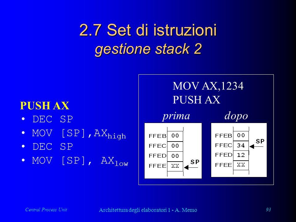Central Process Unit Architettura degli elaboratori 1 - A. Memo 93 2.7 Set di istruzioni gestione stack 2 PUSH AX DEC SP MOV [SP],AX high DEC SP MOV [