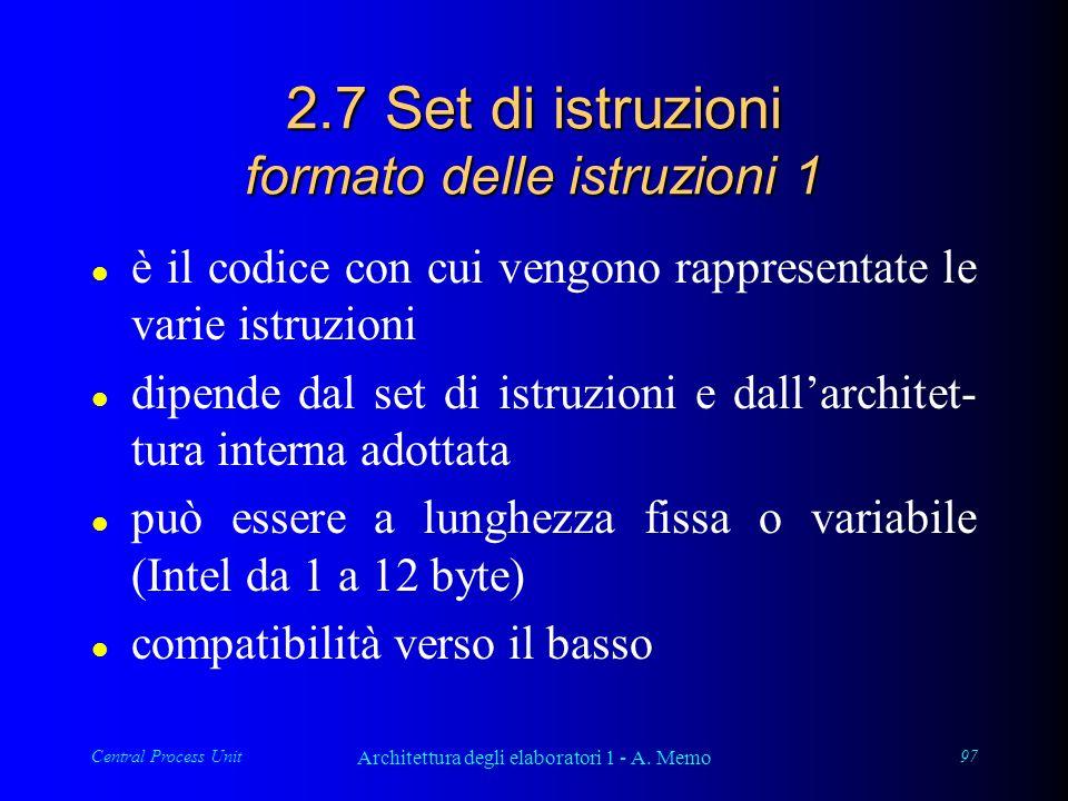 Central Process Unit Architettura degli elaboratori 1 - A. Memo 97 2.7 Set di istruzioni formato delle istruzioni 1 l è il codice con cui vengono rapp