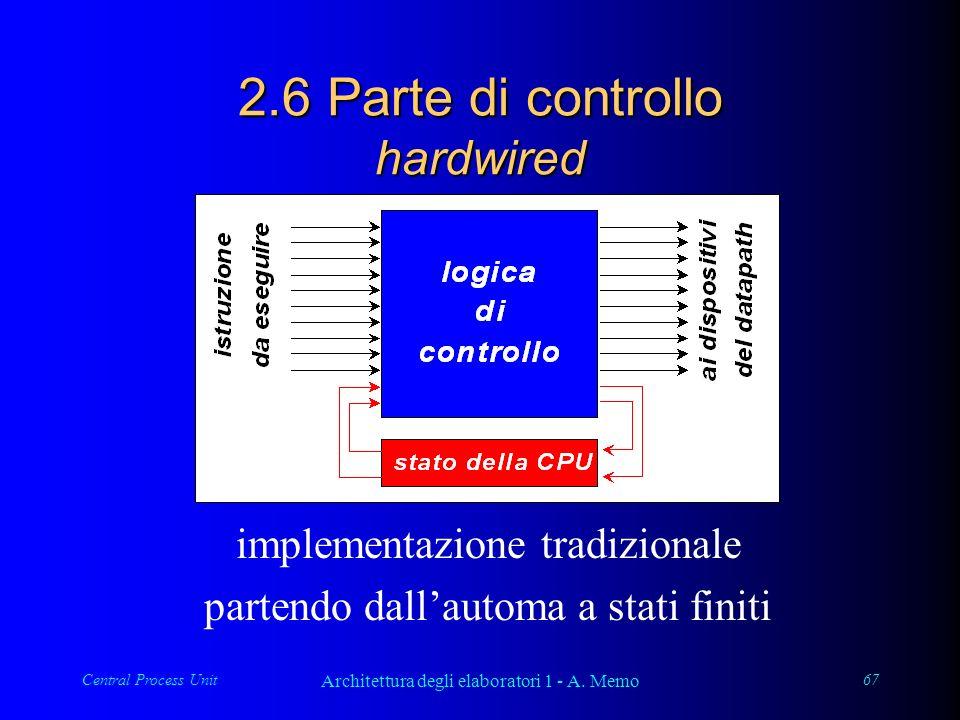 Central Process Unit Architettura degli elaboratori 1 - A. Memo 67 2.6 Parte di controllo hardwired implementazione tradizionale partendo dallautoma a