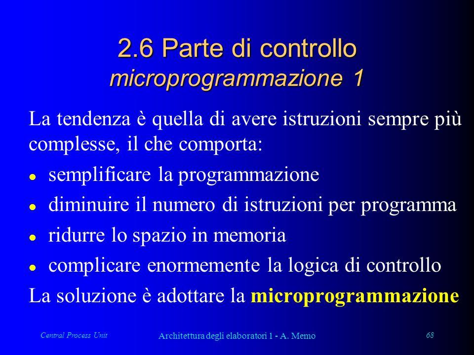 Central Process Unit Architettura degli elaboratori 1 - A. Memo 68 2.6 Parte di controllo microprogrammazione 1 La tendenza è quella di avere istruzio