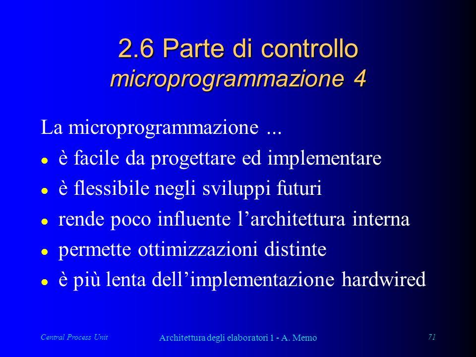 Central Process Unit Architettura degli elaboratori 1 - A. Memo 71 2.6 Parte di controllo microprogrammazione 4 La microprogrammazione... l è facile d