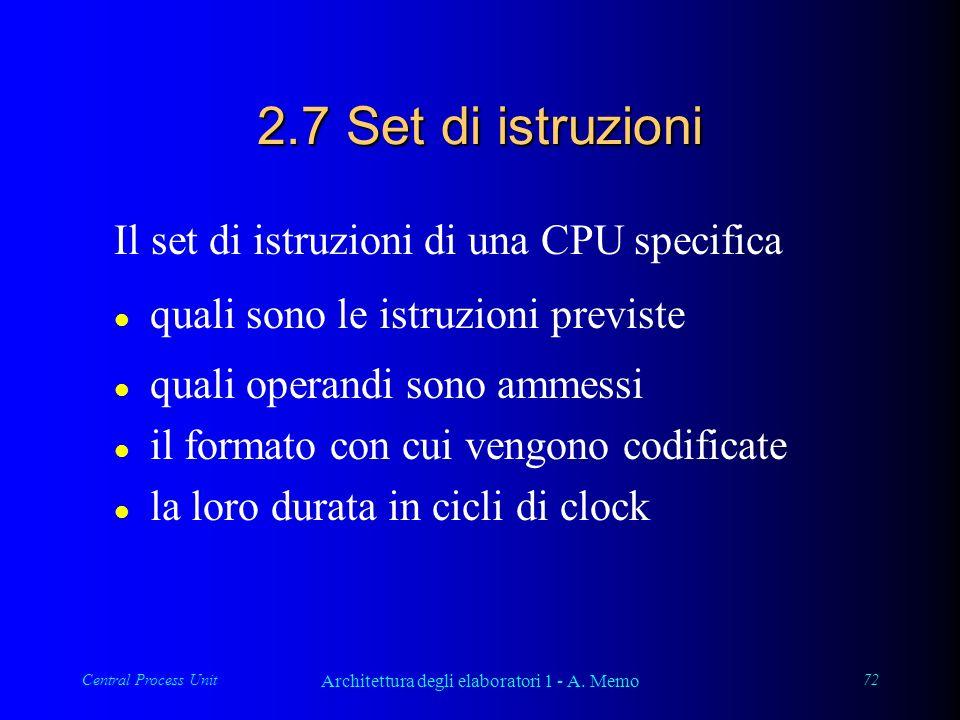 Central Process Unit Architettura degli elaboratori 1 - A. Memo 72 2.7 Set di istruzioni Il set di istruzioni di una CPU specifica l quali sono le ist