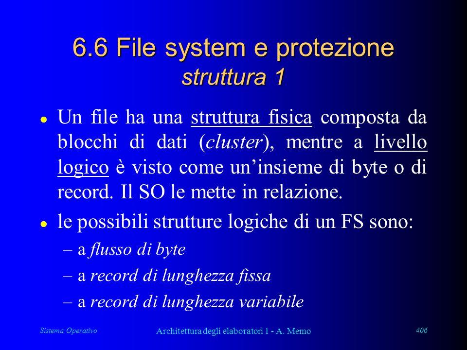 Sistema Operativo Architettura degli elaboratori 1 - A. Memo 406 6.6 File system e protezione struttura 1 l Un file ha una struttura fisica composta d