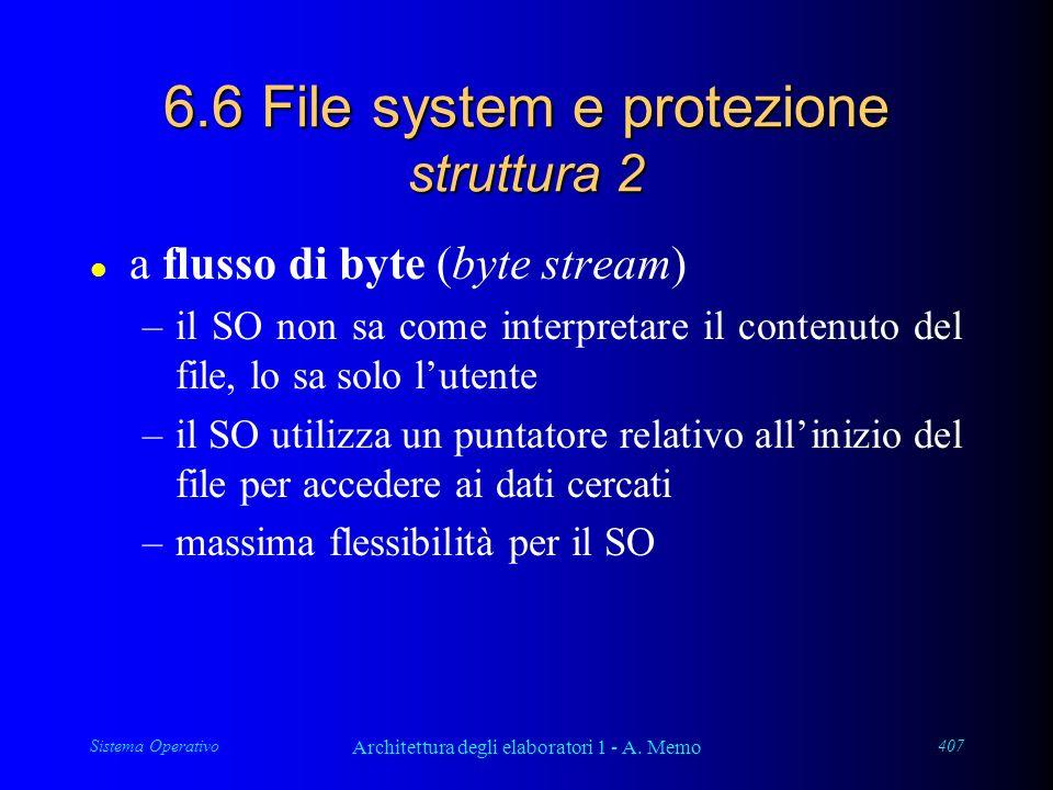 Sistema Operativo Architettura degli elaboratori 1 - A. Memo 407 6.6 File system e protezione struttura 2 l a flusso di byte (byte stream) –il SO non