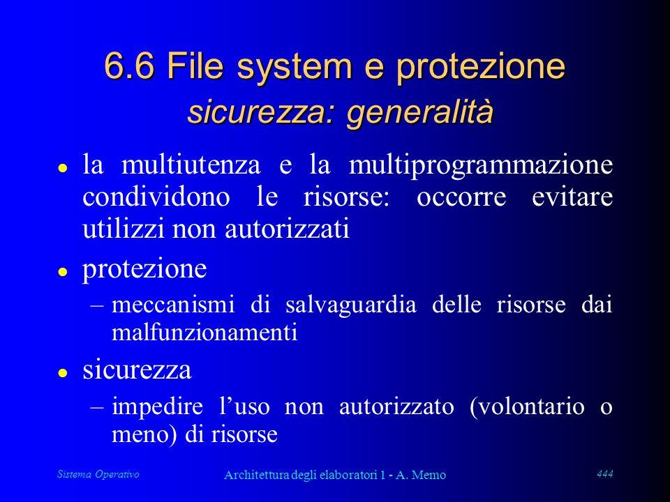 Sistema Operativo Architettura degli elaboratori 1 - A. Memo 444 6.6 File system e protezione sicurezza: generalità l la multiutenza e la multiprogram