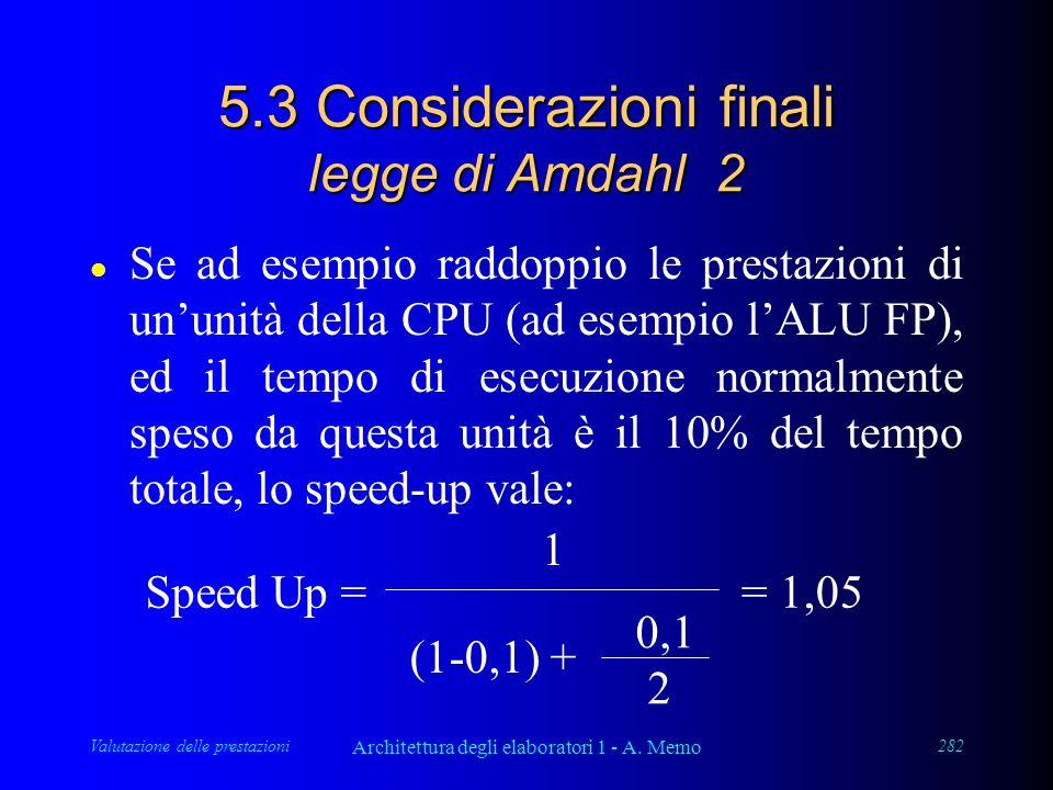 Valutazione delle prestazioni Architettura degli elaboratori 1 - A. Memo 282 5.3 Considerazioni finali legge di Amdahl 2 l Se ad esempio raddoppio le