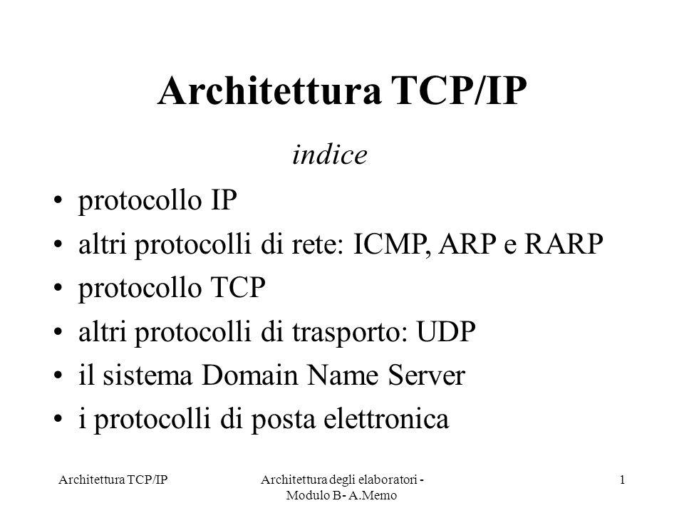Architettura TCP/IPArchitettura degli elaboratori - Modulo B- A.Memo 1 Architettura TCP/IP protocollo IP altri protocolli di rete: ICMP, ARP e RARP pr