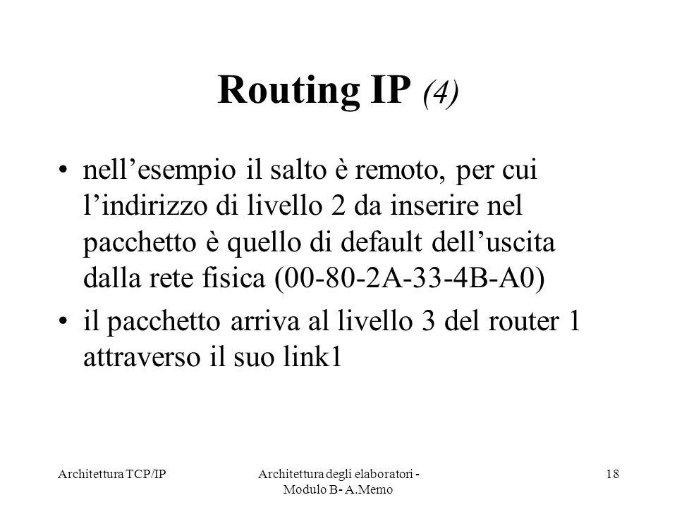 Architettura TCP/IPArchitettura degli elaboratori - Modulo B- A.Memo 18 Routing IP (4) nellesempio il salto è remoto, per cui lindirizzo di livello 2