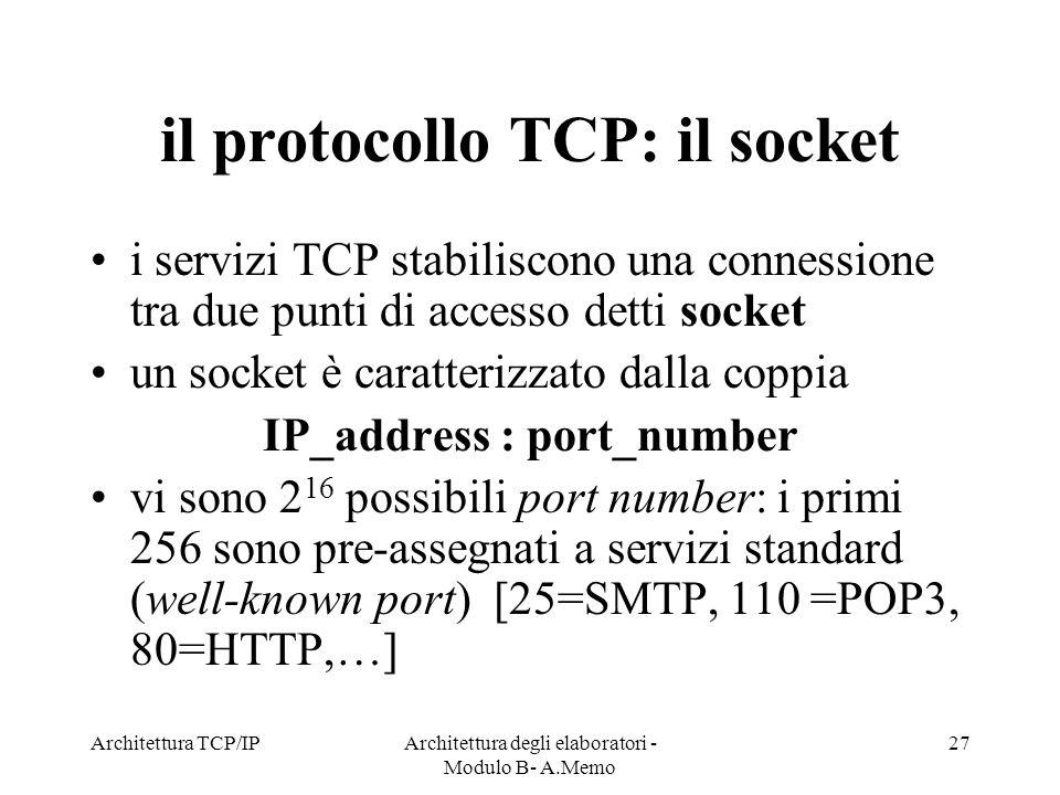Architettura TCP/IPArchitettura degli elaboratori - Modulo B- A.Memo 27 il protocollo TCP: il socket i servizi TCP stabiliscono una connessione tra du