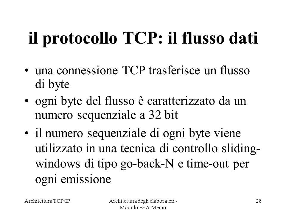 Architettura TCP/IPArchitettura degli elaboratori - Modulo B- A.Memo 28 il protocollo TCP: il flusso dati una connessione TCP trasferisce un flusso di