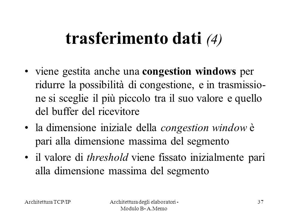 Architettura TCP/IPArchitettura degli elaboratori - Modulo B- A.Memo 37 trasferimento dati (4) viene gestita anche una congestion windows per ridurre