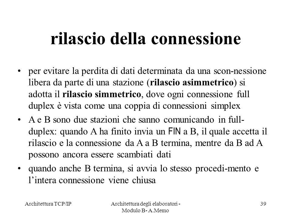 Architettura TCP/IPArchitettura degli elaboratori - Modulo B- A.Memo 39 rilascio della connessione per evitare la perdita di dati determinata da una s