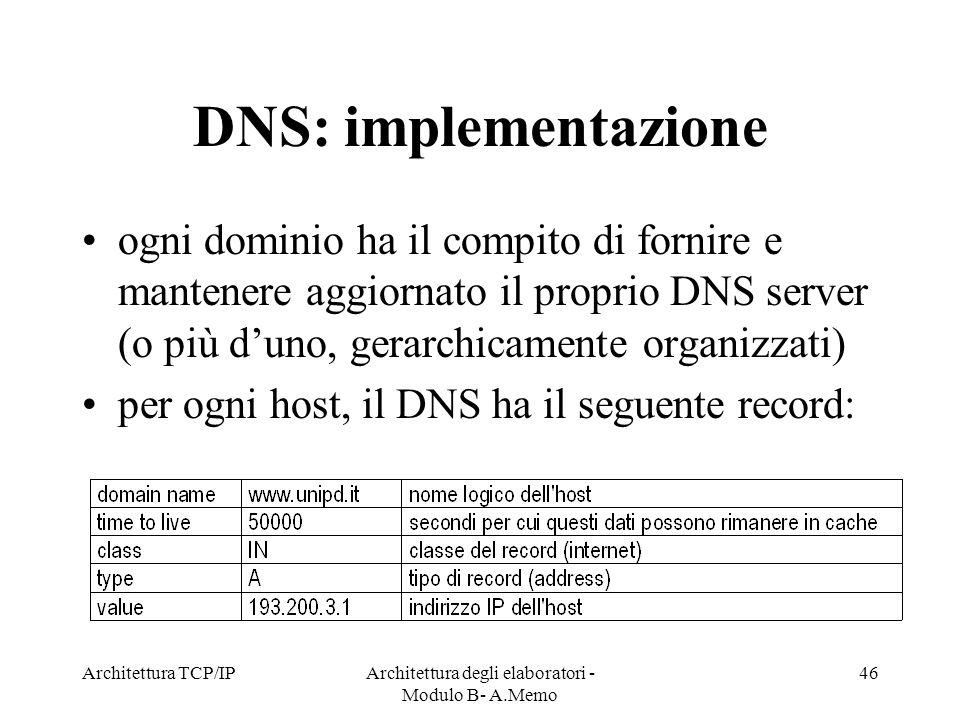 Architettura TCP/IPArchitettura degli elaboratori - Modulo B- A.Memo 46 DNS: implementazione ogni dominio ha il compito di fornire e mantenere aggiorn