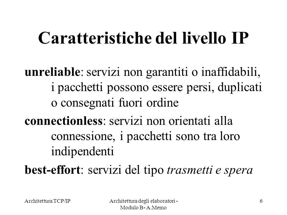 Architettura TCP/IPArchitettura degli elaboratori - Modulo B- A.Memo 6 Caratteristiche del livello IP unreliable: servizi non garantiti o inaffidabili