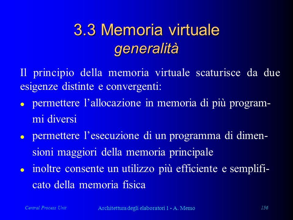 Central Process Unit Architettura degli elaboratori 1 - A. Memo 156 3.3 Memoria virtuale generalità Il principio della memoria virtuale scaturisce da