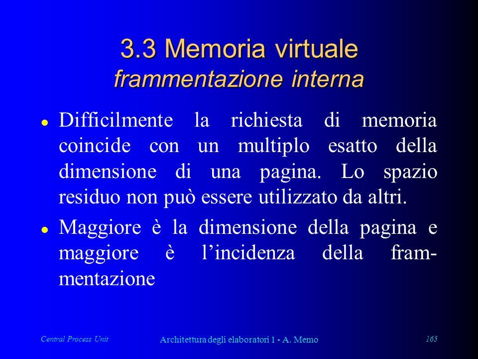 Central Process Unit Architettura degli elaboratori 1 - A. Memo 165 3.3 Memoria virtuale frammentazione interna l Difficilmente la richiesta di memori