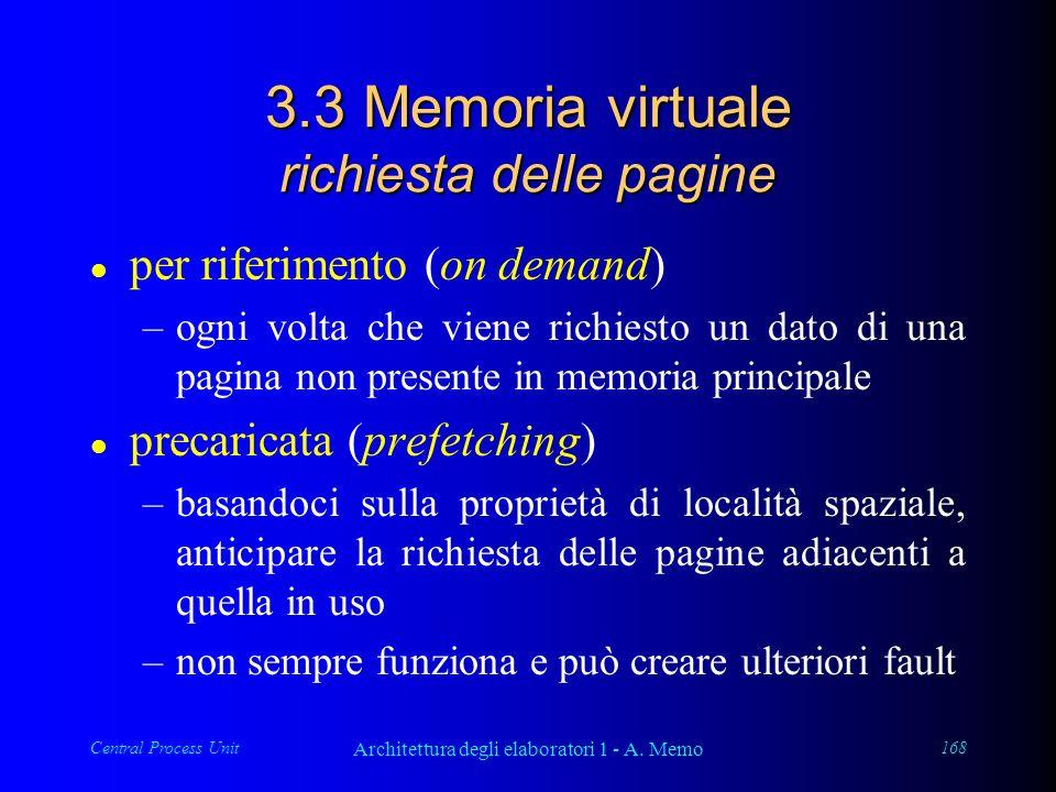 Central Process Unit Architettura degli elaboratori 1 - A. Memo 168 3.3 Memoria virtuale richiesta delle pagine l per riferimento (on demand) –ogni vo