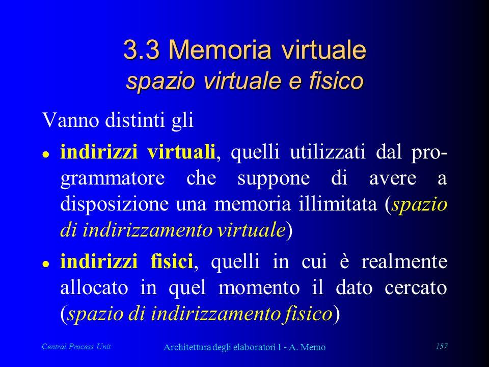 Central Process Unit Architettura degli elaboratori 1 - A. Memo 157 3.3 Memoria virtuale spazio virtuale e fisico Vanno distinti gli l indirizzi virtu