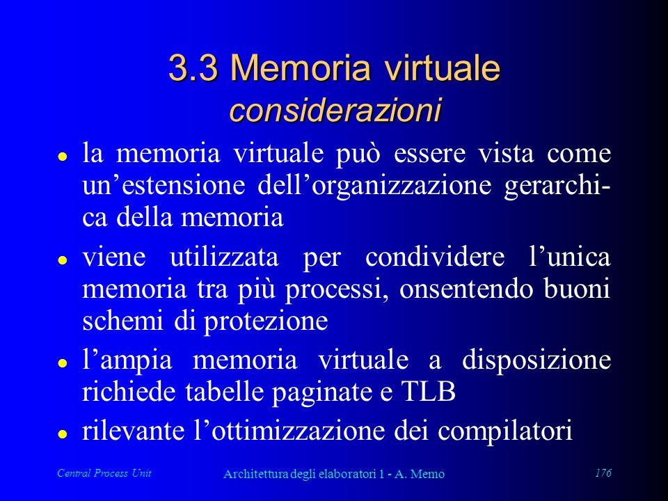 Central Process Unit Architettura degli elaboratori 1 - A. Memo 176 3.3 Memoria virtuale considerazioni l la memoria virtuale può essere vista come un