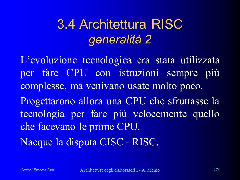 Central Process Unit Architettura degli elaboratori 1 - A. Memo 178 3.4 Architettura RISC generalità 2 Levoluzione tecnologica era stata utilizzata pe