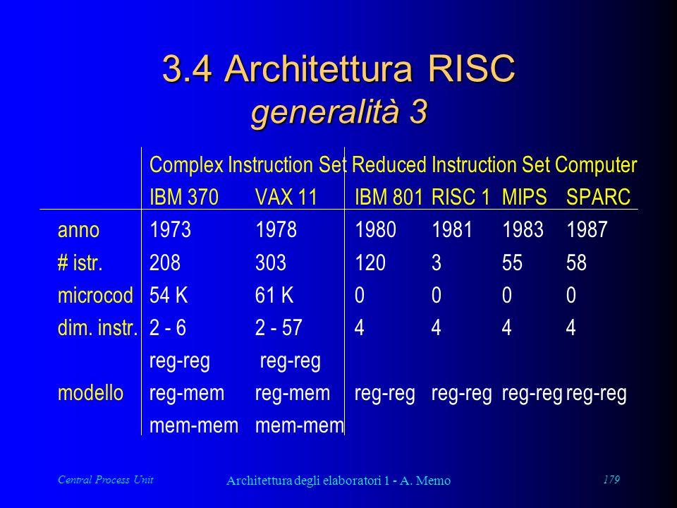 Central Process Unit Architettura degli elaboratori 1 - A. Memo 179 3.4 Architettura RISC generalità 3 Complex Instruction Set Reduced Instruction Set