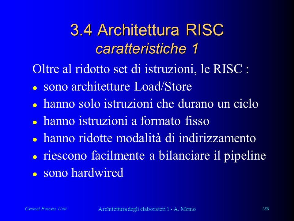 Central Process Unit Architettura degli elaboratori 1 - A. Memo 180 3.4 Architettura RISC caratteristiche 1 Oltre al ridotto set di istruzioni, le RIS