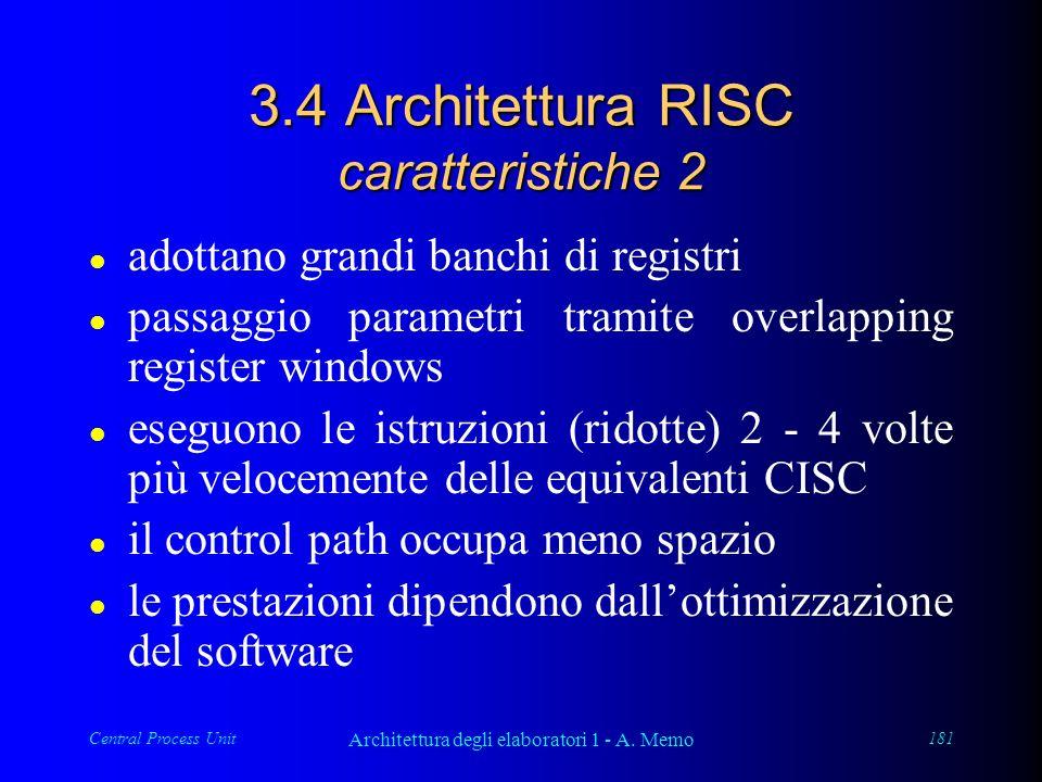 Central Process Unit Architettura degli elaboratori 1 - A. Memo 181 3.4 Architettura RISC caratteristiche 2 l adottano grandi banchi di registri l pas