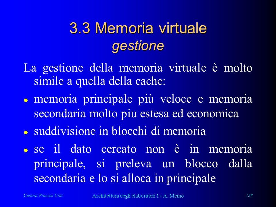 Central Process Unit Architettura degli elaboratori 1 - A. Memo 158 3.3 Memoria virtuale gestione La gestione della memoria virtuale è molto simile a