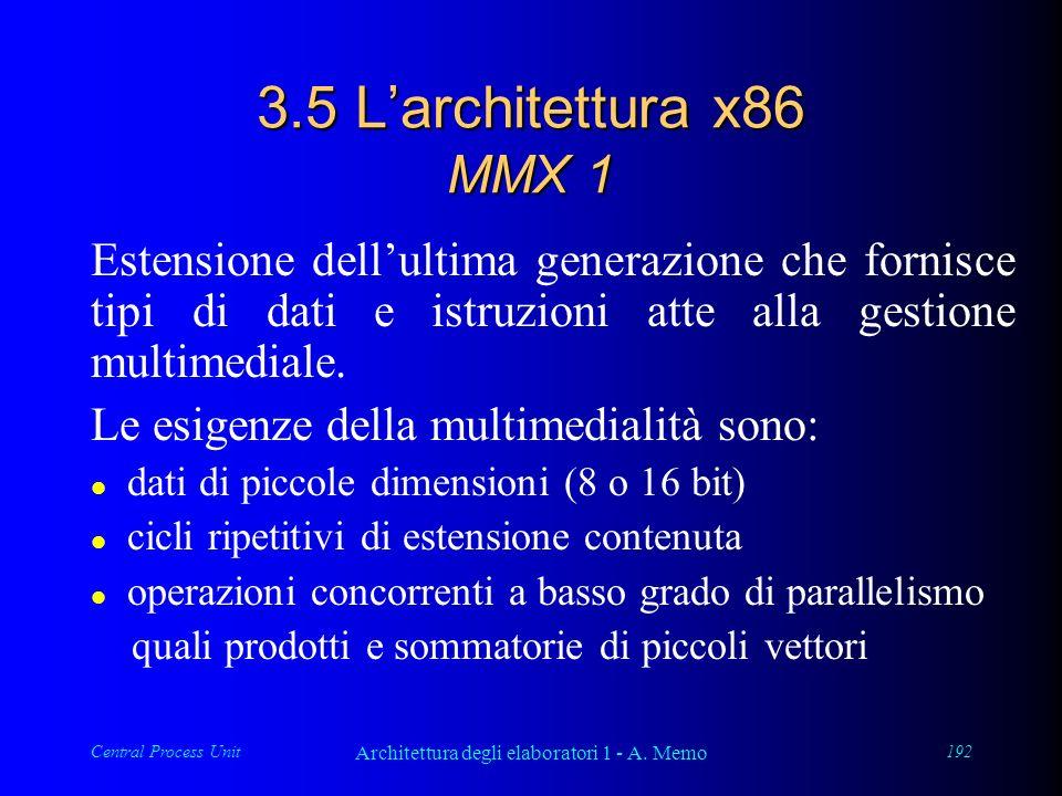 Central Process Unit Architettura degli elaboratori 1 - A. Memo 192 3.5 Larchitettura x86 MMX 1 Estensione dellultima generazione che fornisce tipi di