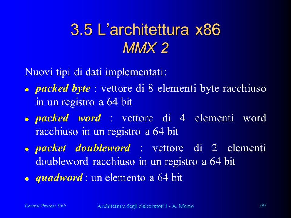 Central Process Unit Architettura degli elaboratori 1 - A. Memo 193 3.5 Larchitettura x86 MMX 2 Nuovi tipi di dati implementati: l packed byte : vetto