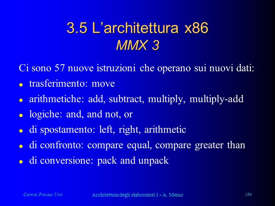 Central Process Unit Architettura degli elaboratori 1 - A. Memo 194 3.5 Larchitettura x86 MMX 3 Ci sono 57 nuove istruzioni che operano sui nuovi dati