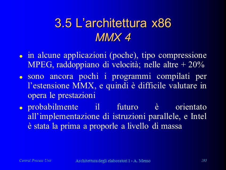 Central Process Unit Architettura degli elaboratori 1 - A. Memo 195 3.5 Larchitettura x86 MMX 4 l in alcune applicazioni (poche), tipo compressione MP