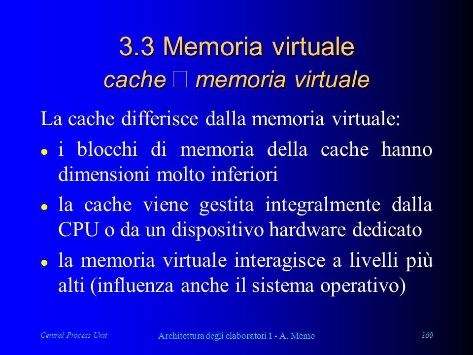 Central Process Unit Architettura degli elaboratori 1 - A. Memo 160 3.3 Memoria virtuale cache memoria virtuale La cache differisce dalla memoria virt