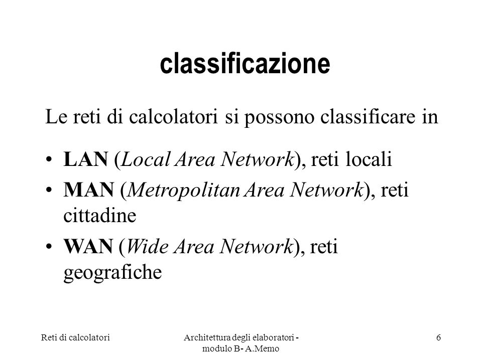 Reti di calcolatoriArchitettura degli elaboratori - modulo B- A.Memo 6 classificazione Le reti di calcolatori si possono classificare in LAN (Local Area Network), reti locali MAN (Metropolitan Area Network), reti cittadine WAN (Wide Area Network), reti geografiche