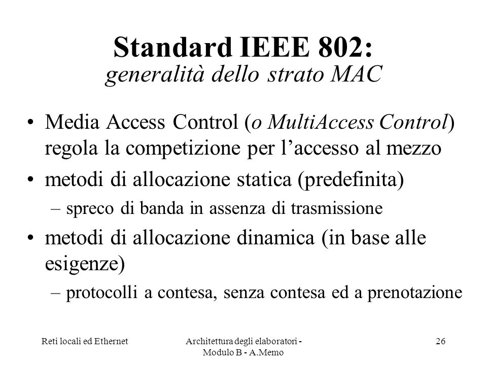 Reti locali ed EthernetArchitettura degli elaboratori - Modulo B - A.Memo 26 Standard IEEE 802: generalità dello strato MAC Media Access Control (o MultiAccess Control) regola la competizione per laccesso al mezzo metodi di allocazione statica (predefinita) –spreco di banda in assenza di trasmissione metodi di allocazione dinamica (in base alle esigenze) –protocolli a contesa, senza contesa ed a prenotazione