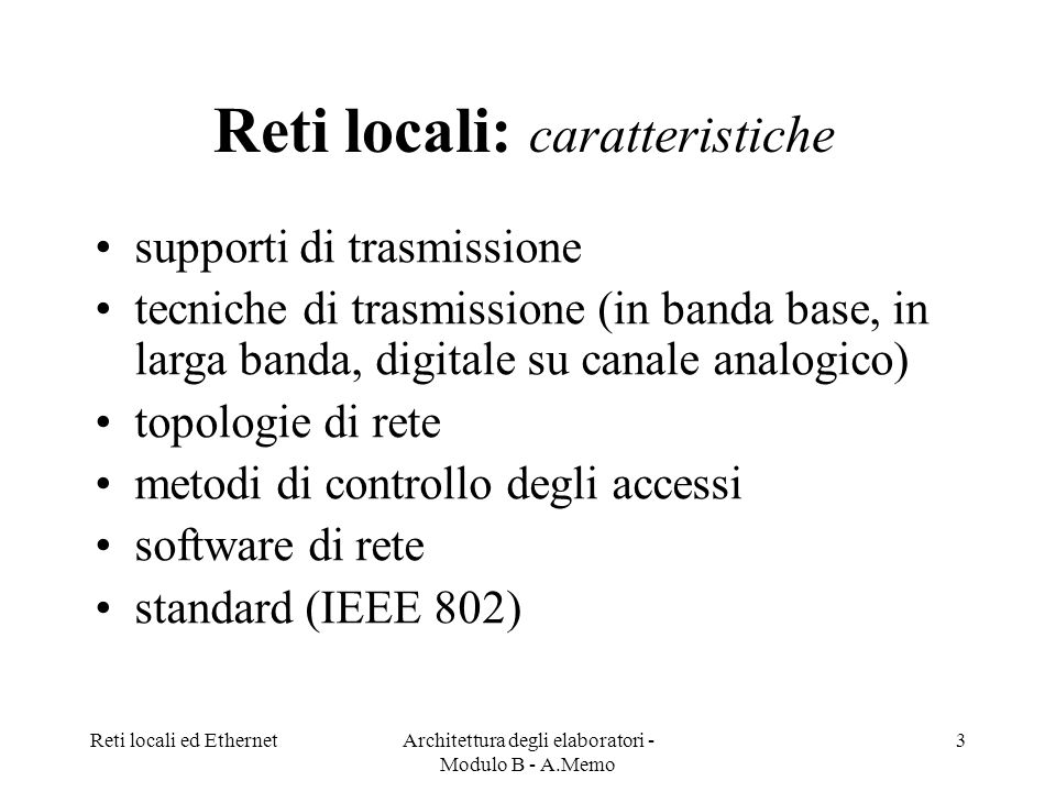 Reti locali ed EthernetArchitettura degli elaboratori - Modulo B - A.Memo 3 Reti locali: caratteristiche supporti di trasmissione tecniche di trasmissione (in banda base, in larga banda, digitale su canale analogico) topologie di rete metodi di controllo degli accessi software di rete standard (IEEE 802)
