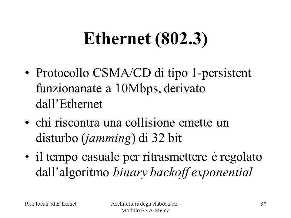Reti locali ed EthernetArchitettura degli elaboratori - Modulo B - A.Memo 37 Ethernet (802.3) Protocollo CSMA/CD di tipo 1-persistent funzionanate a 10Mbps, derivato dallEthernet chi riscontra una collisione emette un disturbo (jamming) di 32 bit il tempo casuale per ritrasmettere è regolato dallalgoritmo binary backoff exponential