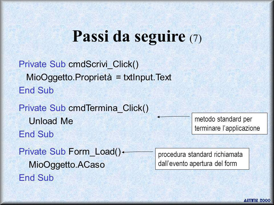 Private Sub cmdScrivi_Click() MioOggetto.Proprietà = txtInput.Text End Sub Private Sub cmdTermina_Click() Unload Me End Sub Private Sub Form_Load() MioOggetto.ACaso End Sub Passi da seguire (7) metodo standard per terminare lapplicazione procedura standard richiamata dallevento apertura del form