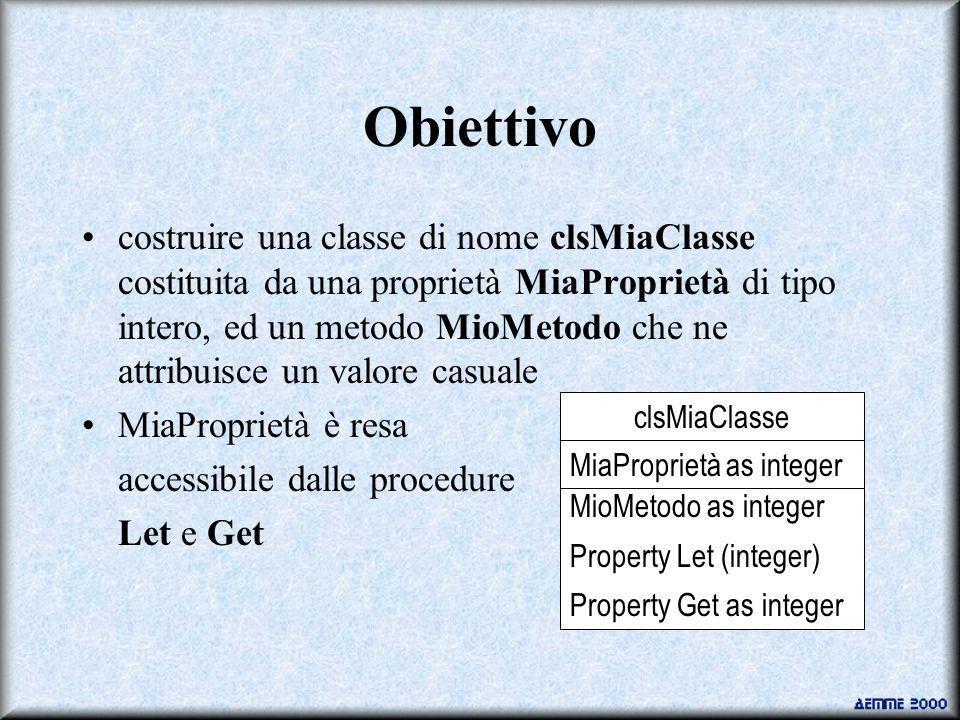 Obiettivo costruire una classe di nome clsMiaClasse costituita da una proprietà MiaProprietà di tipo intero, ed un metodo MioMetodo che ne attribuisce un valore casuale MiaProprietà è resa accessibile dalle procedure Let e Get clsMiaClasse MiaProprietà as integer MioMetodo as integer Property Let (integer) Property Get as integer