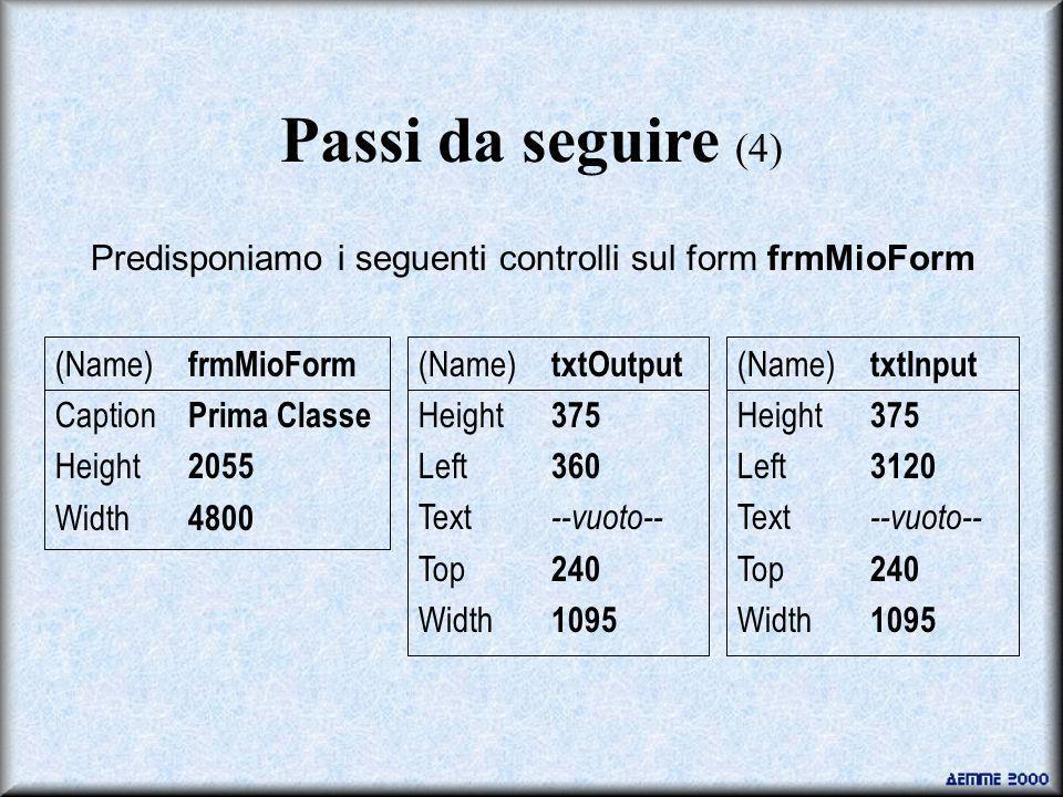 Passi da seguire (4) Predisponiamo i seguenti controlli sul form frmMioForm (Name) frmMioForm Caption Prima Classe Height 2055 Width 4800 (Name) txtOutput Height 375 Left 360 Text --vuoto-- Top 240 Width 1095 (Name) txtInput Height 375 Left 3120 Text --vuoto-- Top 240 Width 1095