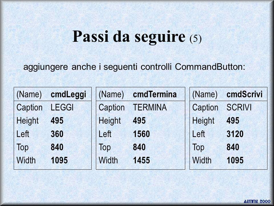 Passi da seguire (5) aggiungere anche i seguenti controlli CommandButton: (Name) cmdTermina CaptionTERMINA Height 495 Left 1560 Top 840 Width 1455 (Na