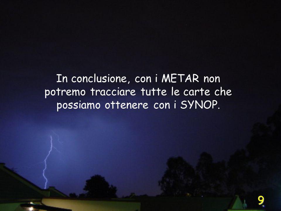9 In conclusione, con i METAR non potremo tracciare tutte le carte che possiamo ottenere con i SYNOP.