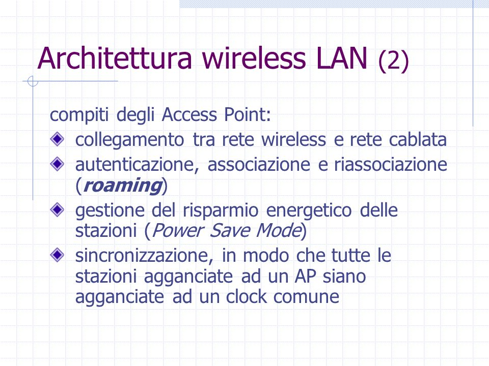 Architettura wireless LAN (2) compiti degli Access Point: collegamento tra rete wireless e rete cablata autenticazione, associazione e riassociazione