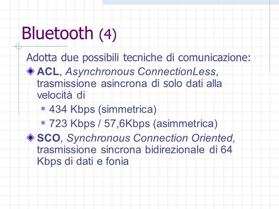 Bluetooth (4) Adotta due possibili tecniche di comunicazione: ACL, Asynchronous ConnectionLess, trasmissione asincrona di solo dati alla velocità di 4