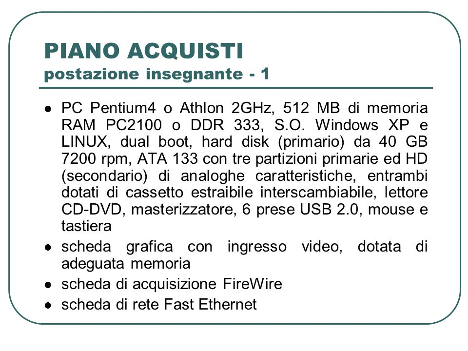 PIANO ACQUISTI postazione insegnante - 1 PC Pentium4 o Athlon 2GHz, 512 MB di memoria RAM PC2100 o DDR 333, S.O. Windows XP e LINUX, dual boot, hard d
